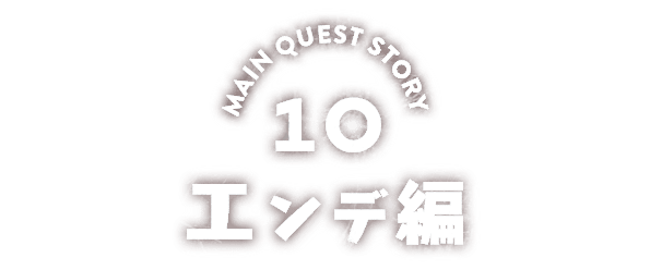 MAIN QUEST STORY 10 エンデ編
